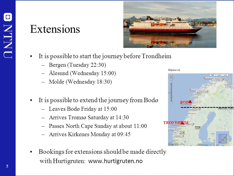 5 Extensions It is possible to start the journey before Trondheim –Bergen (Tuesday 22:30) –Ålesund (Wednesday 15:00) –Molde (Wednesday 18:30) It is possible to extend the journey from Bodø –Leaves Bodø Friday at 15:00 –Arrives Tromsø Saturday at 14:30 –Passes North Cape Sunday at about 11:00 –Arrives Kirkenes Monday at 09:45 Bookings for extensions should be made directly with Hurtigruten: www.hurtigruten.no TRONDHEIM BODØ Arctic circle
