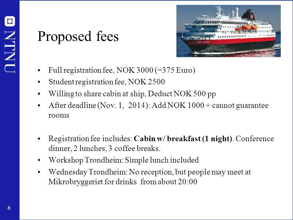 6 Proposed fees Full registration fee, NOK 3000 (=375 Euro) Student registration fee, NOK 2500 Willing to share cabin at ship, Deduct NOK 500 pp After