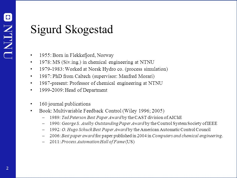 2 Sigurd Skogestad 1955: Born in Flekkefjord, Norway 1978: MS (Siv.ing.) in chemical engineering at NTNU 1979-1983: Worked at Norsk Hydro co.