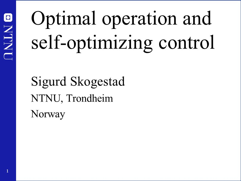 1 Optimal operation and self-optimizing control Sigurd Skogestad NTNU, Trondheim Norway