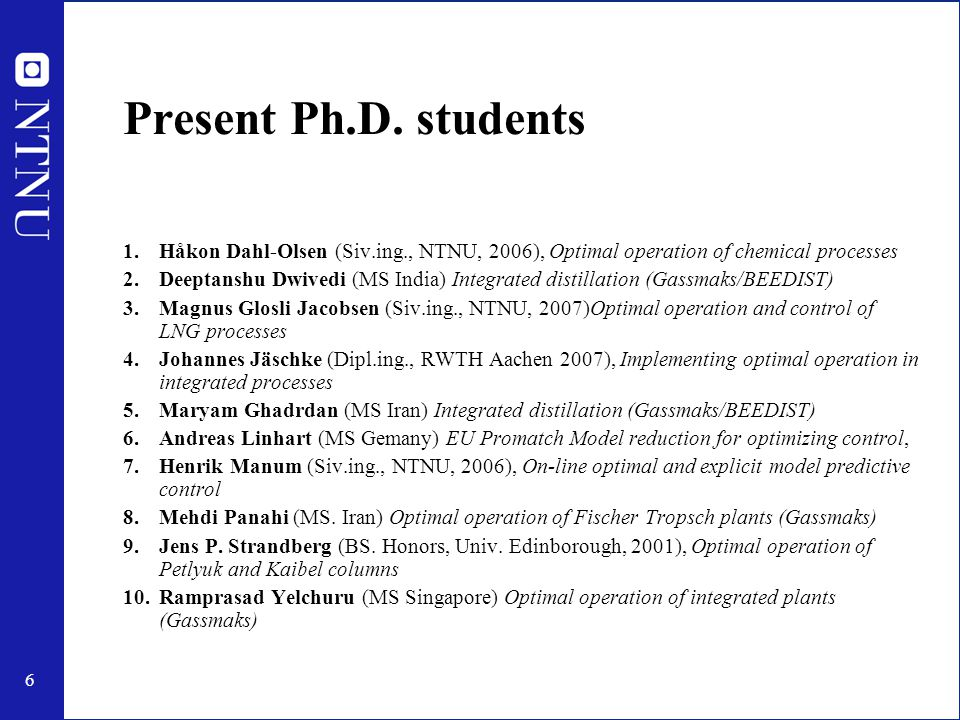 6 Present Ph.D. students 1.Håkon Dahl-Olsen (Siv.ing., NTNU, 2006), Optimal operation of chemical processes 2.Deeptanshu Dwivedi (MS India) Integrated