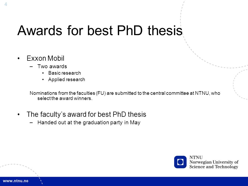 4 Awards for best PhD thesis Exxon Mobil –Two awards Basic research Applied research Nominations from the faculties (FU) are submitted to the central committee at NTNU, who select the award winners.