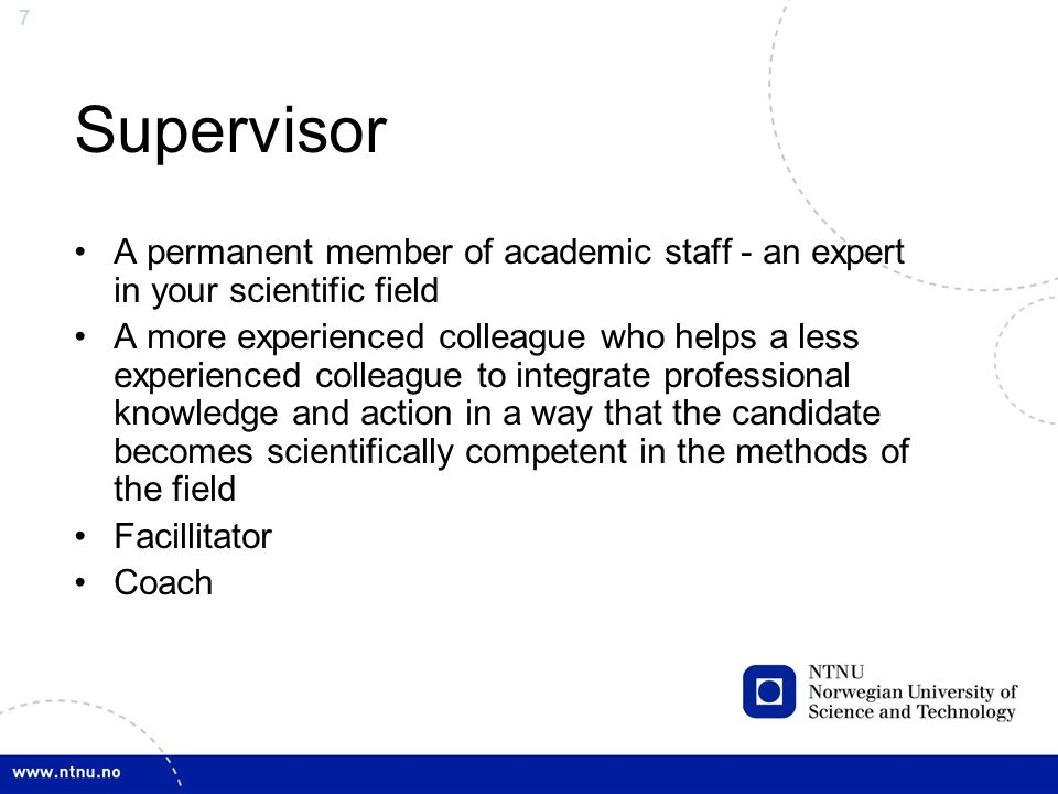 7 Supervisor A permanent member of academic staff - an expert in your scientific field A more experienced colleague who helps a less experienced colleague to integrate professional knowledge and action in a way that the candidate becomes scientifically competent in the methods of the field Facillitator Coach