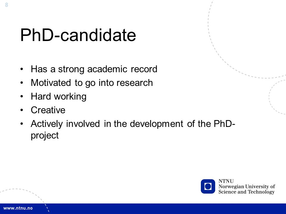 8 PhD-candidate Has a strong academic record Motivated to go into research Hard working Creative Actively involved in the development of the PhD- proj