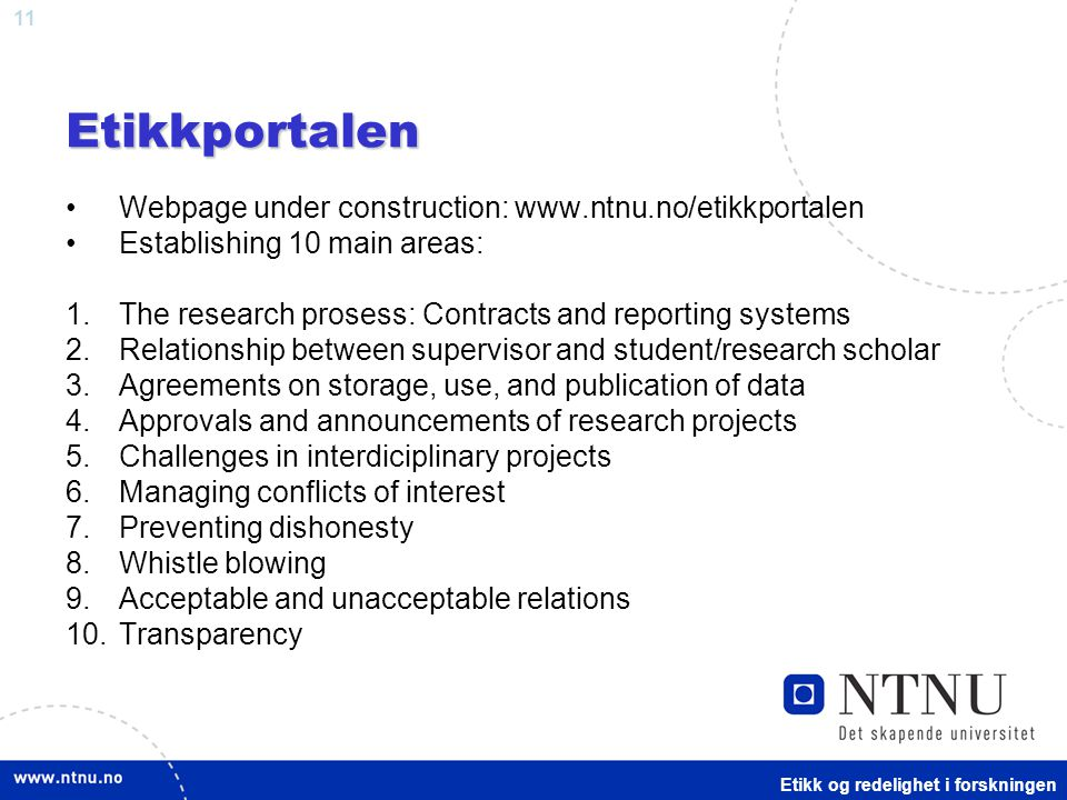 11Etikkportalen Webpage under construction: www.ntnu.no/etikkportalen Establishing 10 main areas: 1.The research prosess: Contracts and reporting systems 2.Relationship between supervisor and student/research scholar 3.Agreements on storage, use, and publication of data 4.Approvals and announcements of research projects 5.Challenges in interdiciplinary projects 6.Managing conflicts of interest 7.Preventing dishonesty 8.Whistle blowing 9.Acceptable and unacceptable relations 10.Transparency Etikk og redelighet i forskningen