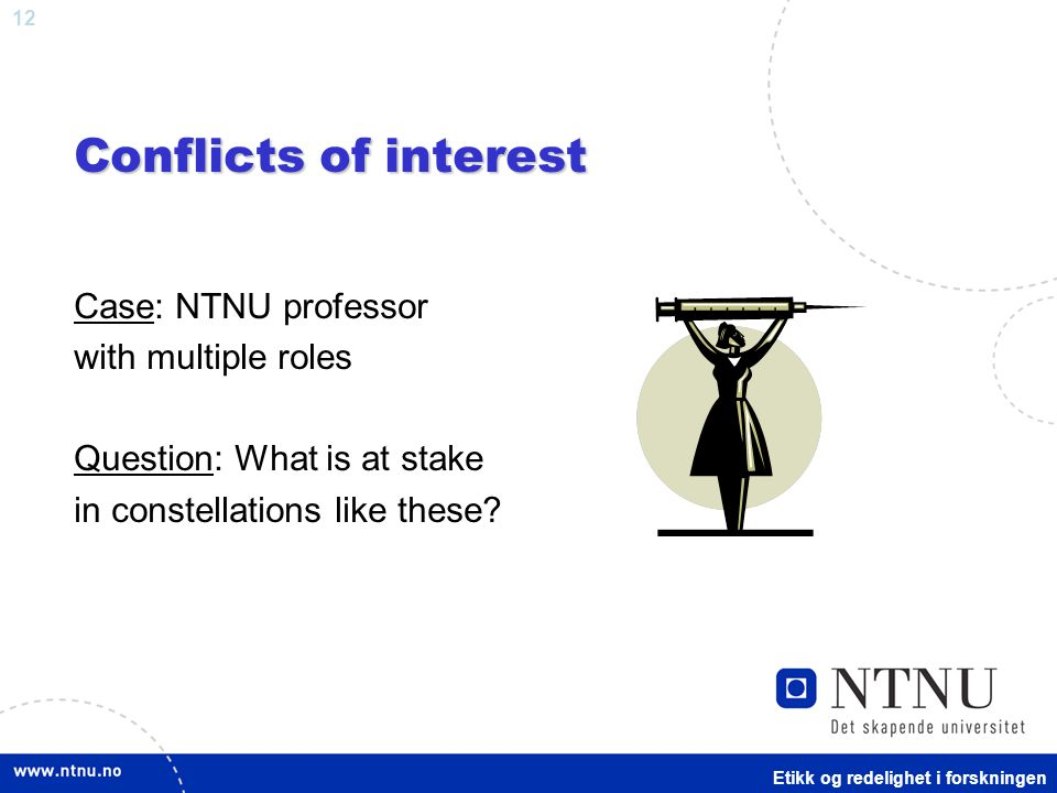 12 Conflicts of interest Case: NTNU professor with multiple roles Question: What is at stake in constellations like these.