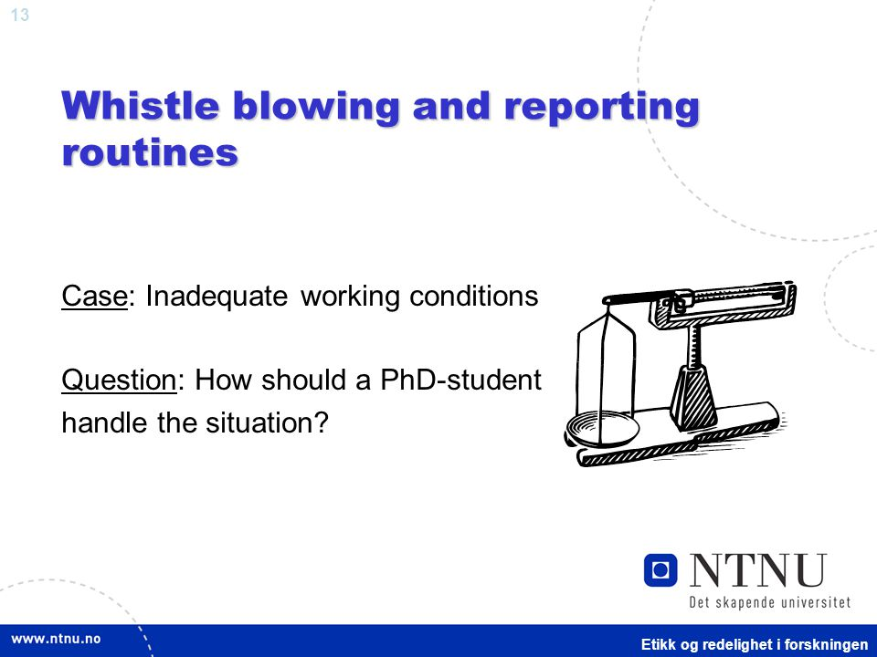 13 Whistle blowing and reporting routines Case: Inadequate working conditions Question: How should a PhD-student handle the situation.