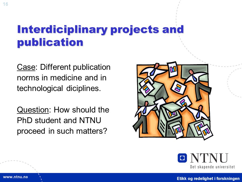 16 Interdiciplinary projects and publication Case: Different publication norms in medicine and in technological diciplines.