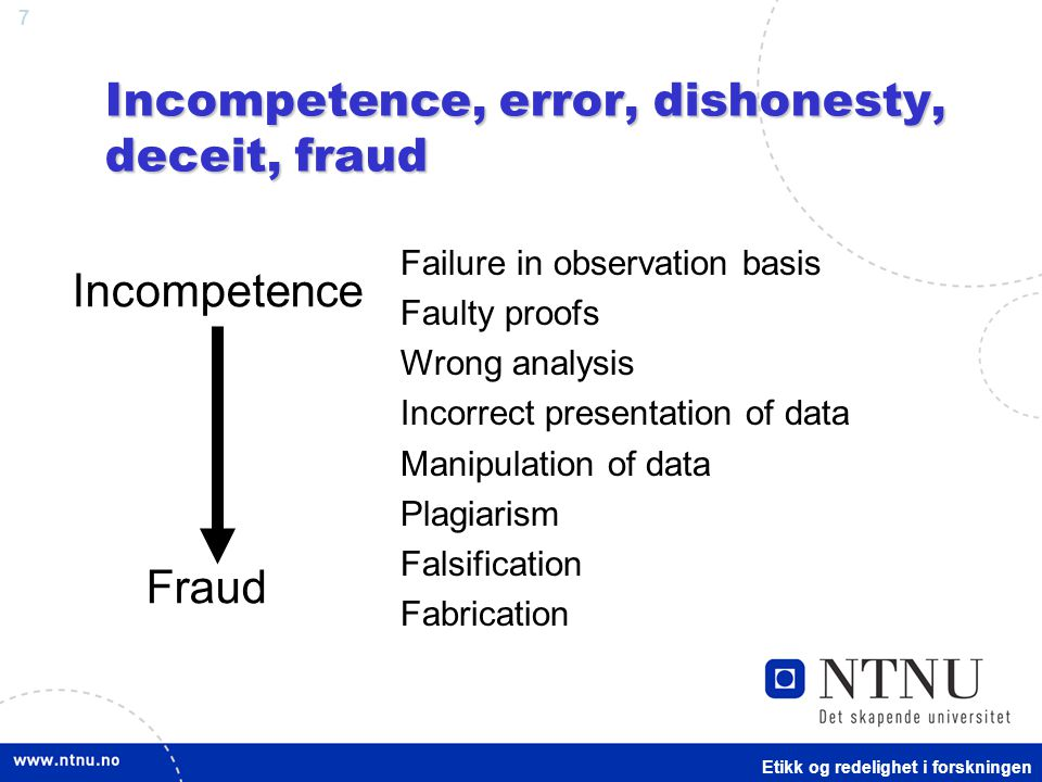 7 Incompetence, error, dishonesty, deceit, fraud Failure in observation basis Faulty proofs Wrong analysis Incorrect presentation of data Manipulation of data Plagiarism Falsification Fabrication Incompetence Fraud Etikk og redelighet i forskningen