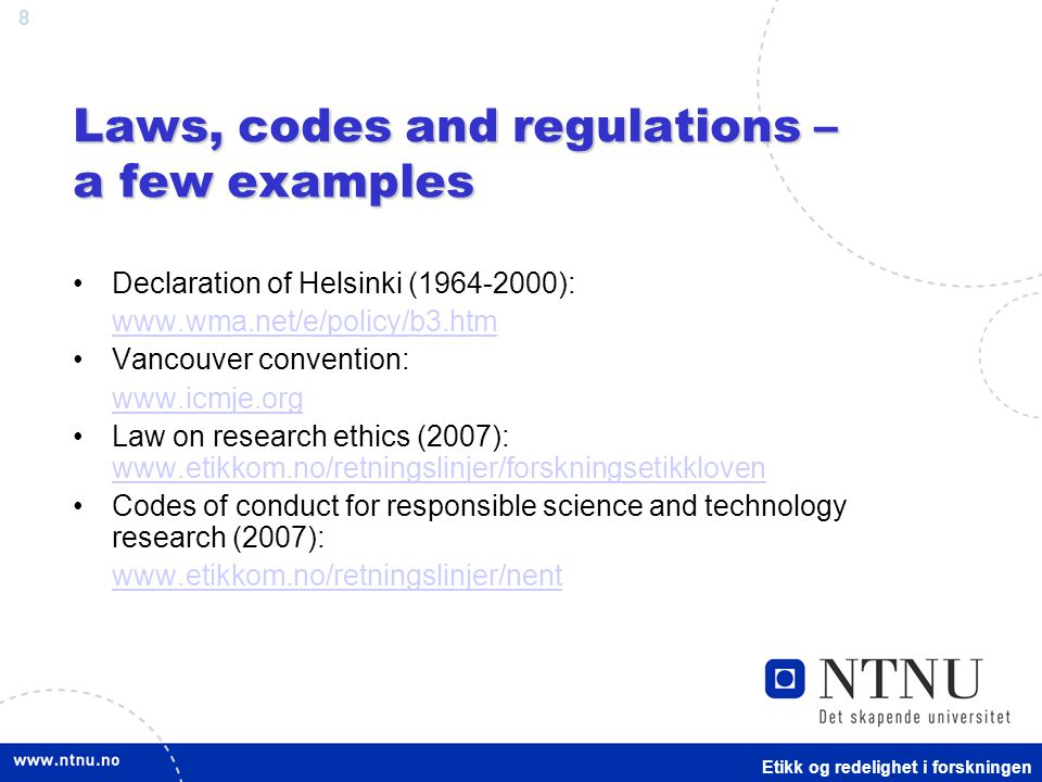 8 Laws, codes and regulations – a few examples Declaration of Helsinki (1964-2000): www.wma.net/e/policy/b3.htm Vancouver convention: www.icmje.org Law on research ethics (2007): www.etikkom.no/retningslinjer/forskningsetikkloven www.etikkom.no/retningslinjer/forskningsetikkloven Codes of conduct for responsible science and technology research (2007): www.etikkom.no/retningslinjer/nent Etikk og redelighet i forskningen