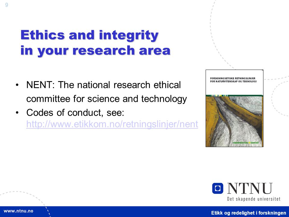 9 Ethics and integrity in your research area NENT: The national research ethical committee for science and technology Codes of conduct, see: http://www.etikkom.no/retningslinjer/nent http://www.etikkom.no/retningslinjer/nent Etikk og redelighet i forskningen