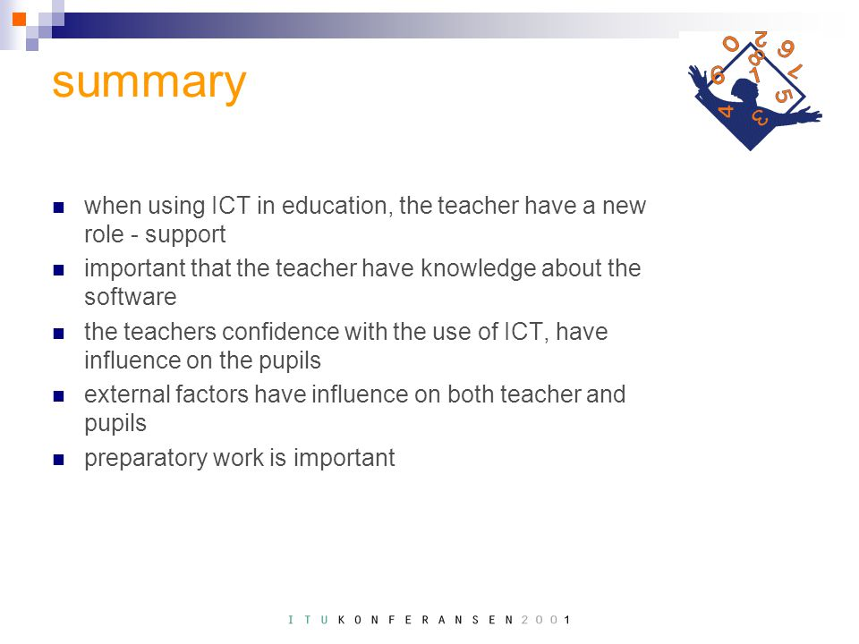 summary when using ICT in education, the teacher have a new role - support important that the teacher have knowledge about the software the teachers confidence with the use of ICT, have influence on the pupils external factors have influence on both teacher and pupils preparatory work is important