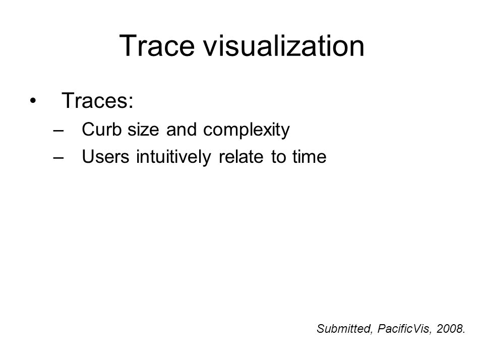 Trace visualization Traces: –Curb size and complexity –Users intuitively relate to time Submitted, PacificVis, 2008.