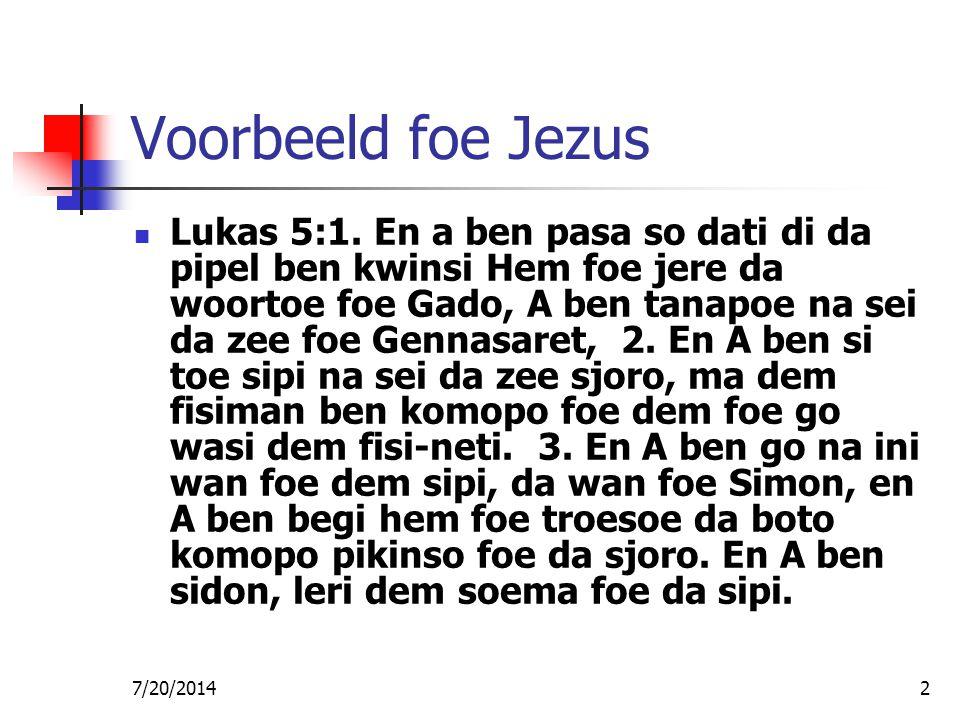 7/20/20142 Voorbeeld foe Jezus Lukas 5:1. En a ben pasa so dati di da pipel ben kwinsi Hem foe jere da woortoe foe Gado, A ben tanapoe na sei da zee f