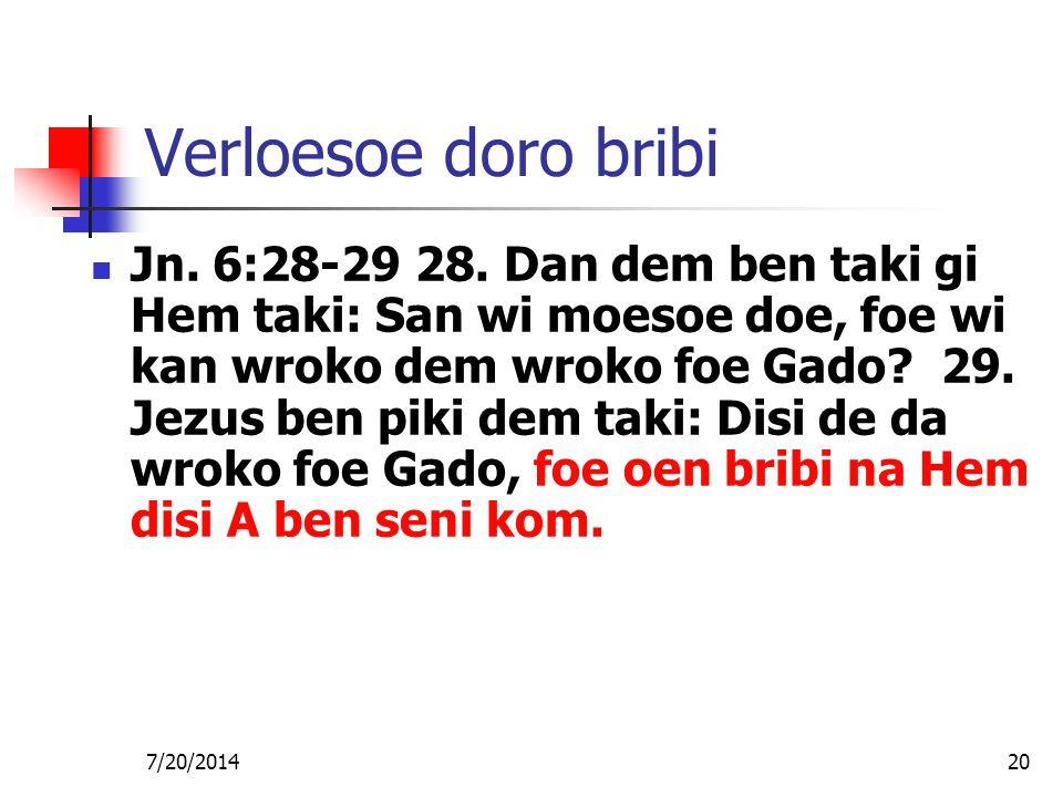 7/20/201420 Verloesoe doro bribi Jn. 6:28-29 28. Dan dem ben taki gi Hem taki: San wi moesoe doe, foe wi kan wroko dem wroko foe Gado? 29. Jezus ben p