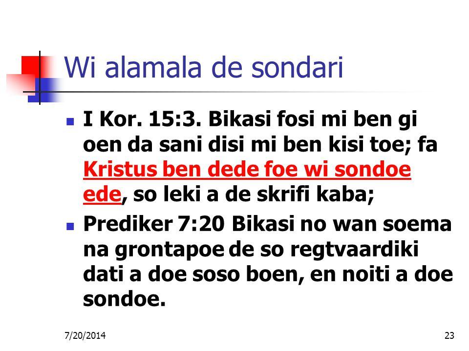 7/20/201423 Wi alamala de sondari I Kor. 15:3. Bikasi fosi mi ben gi oen da sani disi mi ben kisi toe; fa Kristus ben dede foe wi sondoe ede, so leki