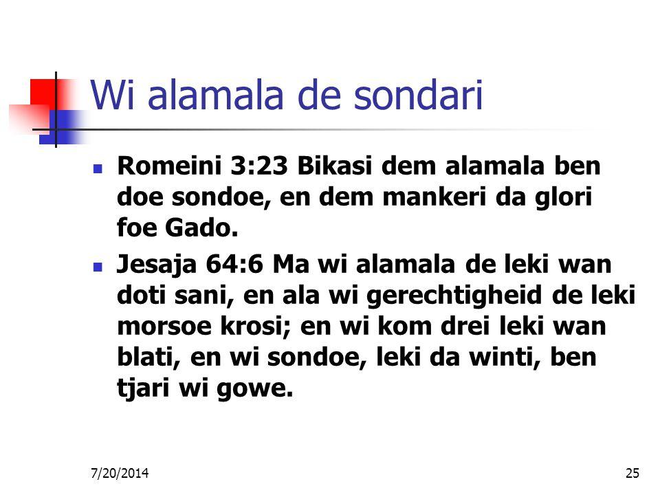 7/20/201425 Wi alamala de sondari Romeini 3:23 Bikasi dem alamala ben doe sondoe, en dem mankeri da glori foe Gado. Jesaja 64:6 Ma wi alamala de leki
