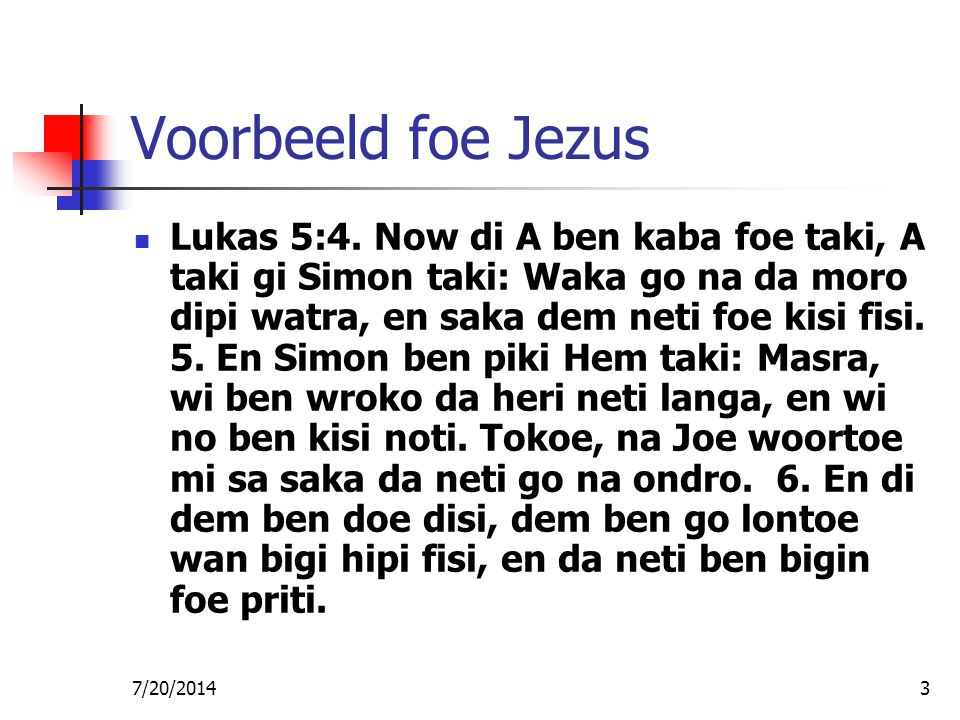 7/20/20143 Voorbeeld foe Jezus Lukas 5:4. Now di A ben kaba foe taki, A taki gi Simon taki: Waka go na da moro dipi watra, en saka dem neti foe kisi f