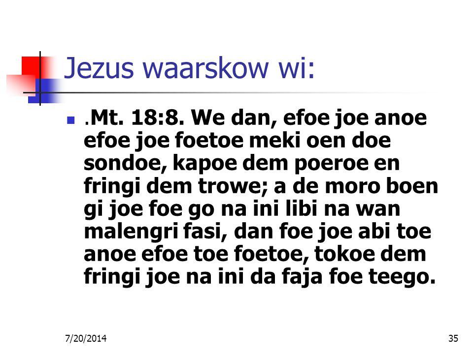 7/20/201435 Jezus waarskow wi:.Mt. 18:8. We dan, efoe joe anoe efoe joe foetoe meki oen doe sondoe, kapoe dem poeroe en fringi dem trowe; a de moro bo