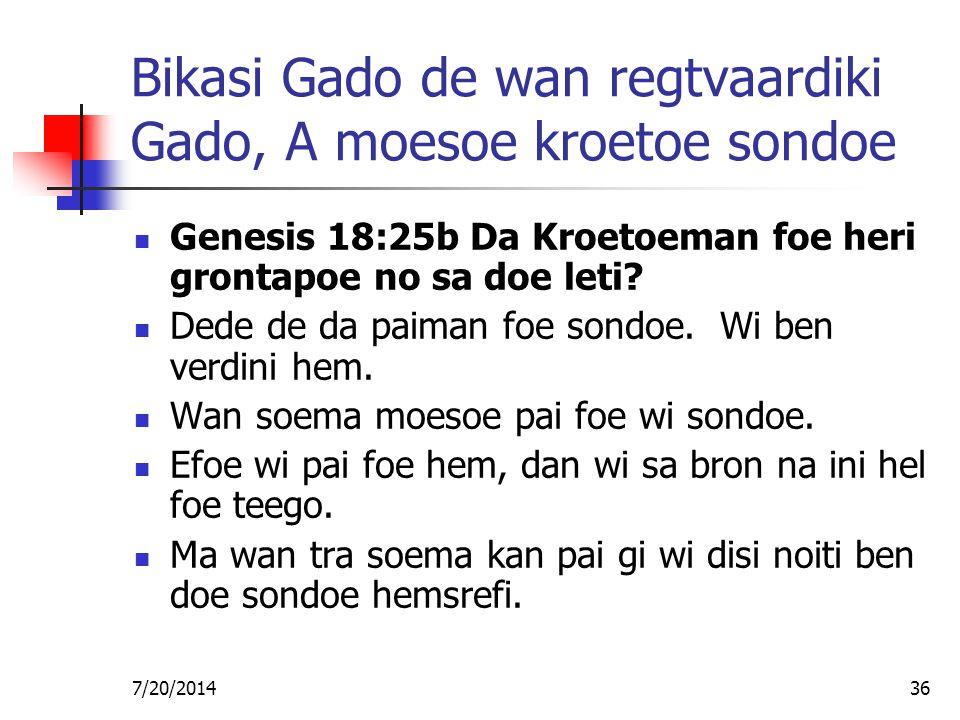 7/20/201436 Bikasi Gado de wan regtvaardiki Gado, A moesoe kroetoe sondoe Genesis 18:25b Da Kroetoeman foe heri grontapoe no sa doe leti? Dede de da p