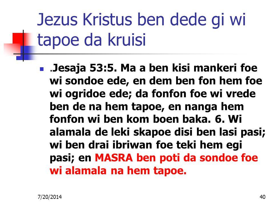 7/20/201440 Jezus Kristus ben dede gi wi tapoe da kruisi.Jesaja 53:5. Ma a ben kisi mankeri foe wi sondoe ede, en dem ben fon hem foe wi ogridoe ede;