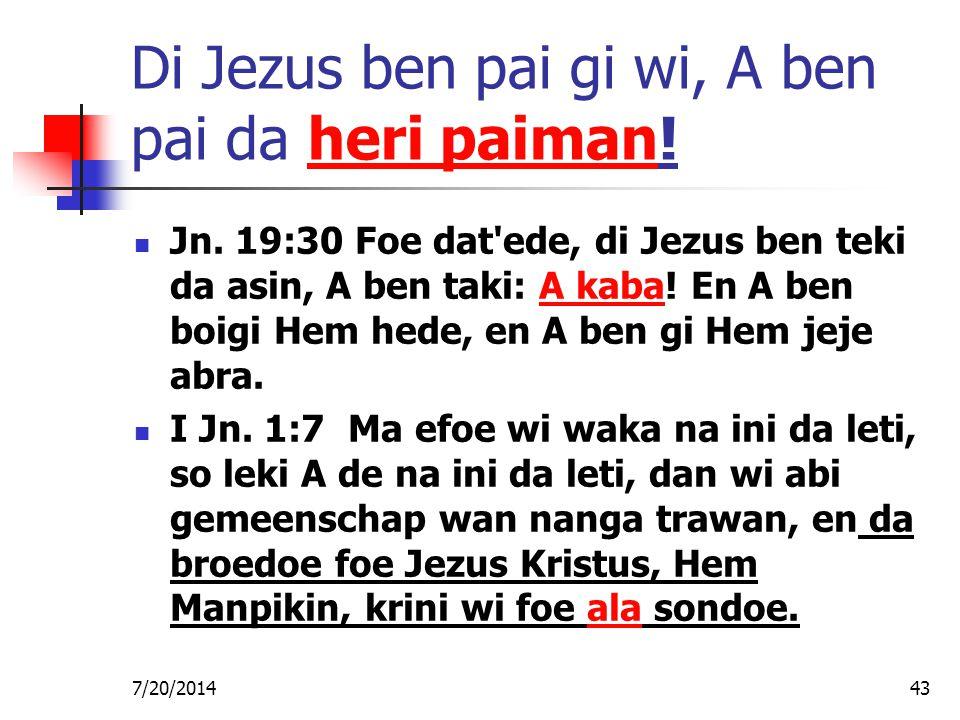7/20/201443 Di Jezus ben pai gi wi, A ben pai da heri paiman! Jn. 19:30 Foe dat'ede, di Jezus ben teki da asin, A ben taki: A kaba! En A ben boigi Hem