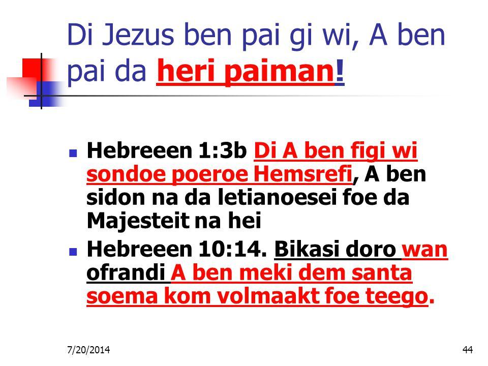7/20/201444 Di Jezus ben pai gi wi, A ben pai da heri paiman! Hebreeen 1:3b Di A ben figi wi sondoe poeroe Hemsrefi, A ben sidon na da letianoesei foe