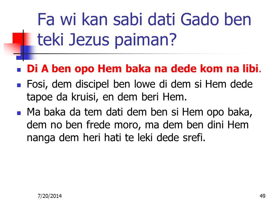 7/20/201449 Fa wi kan sabi dati Gado ben teki Jezus paiman? Di A ben opo Hem baka na dede kom na libi. Fosi, dem discipel ben lowe di dem si Hem dede