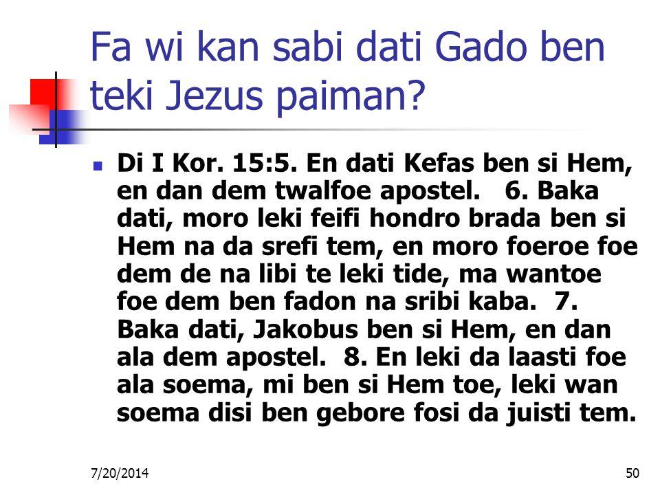 7/20/201450 Fa wi kan sabi dati Gado ben teki Jezus paiman? Di I Kor. 15:5. En dati Kefas ben si Hem, en dan dem twalfoe apostel. 6. Baka dati, moro l