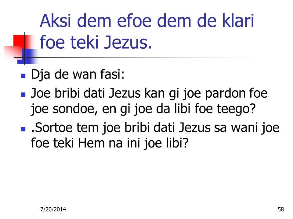 7/20/201458 Aksi dem efoe dem de klari foe teki Jezus. Dja de wan fasi: Joe bribi dati Jezus kan gi joe pardon foe joe sondoe, en gi joe da libi foe t