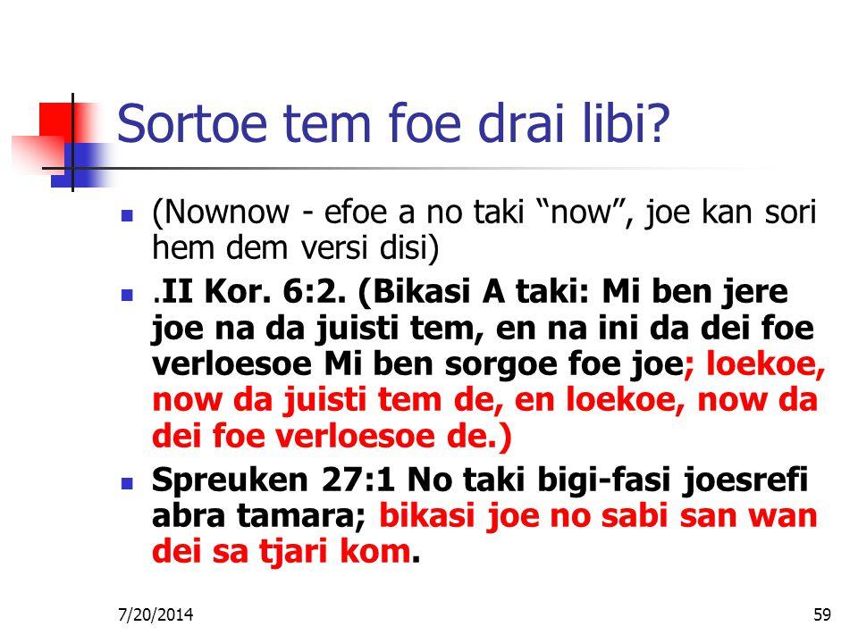 "7/20/201459 Sortoe tem foe drai libi? (Nownow - efoe a no taki ""now"", joe kan sori hem dem versi disi).II Kor. 6:2. (Bikasi A taki: Mi ben jere joe na"