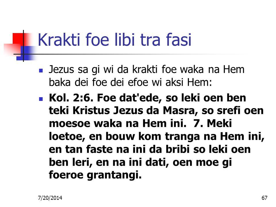 7/20/201467 Krakti foe libi tra fasi Jezus sa gi wi da krakti foe waka na Hem baka dei foe dei efoe wi aksi Hem: Kol. 2:6. Foe dat'ede, so leki oen be