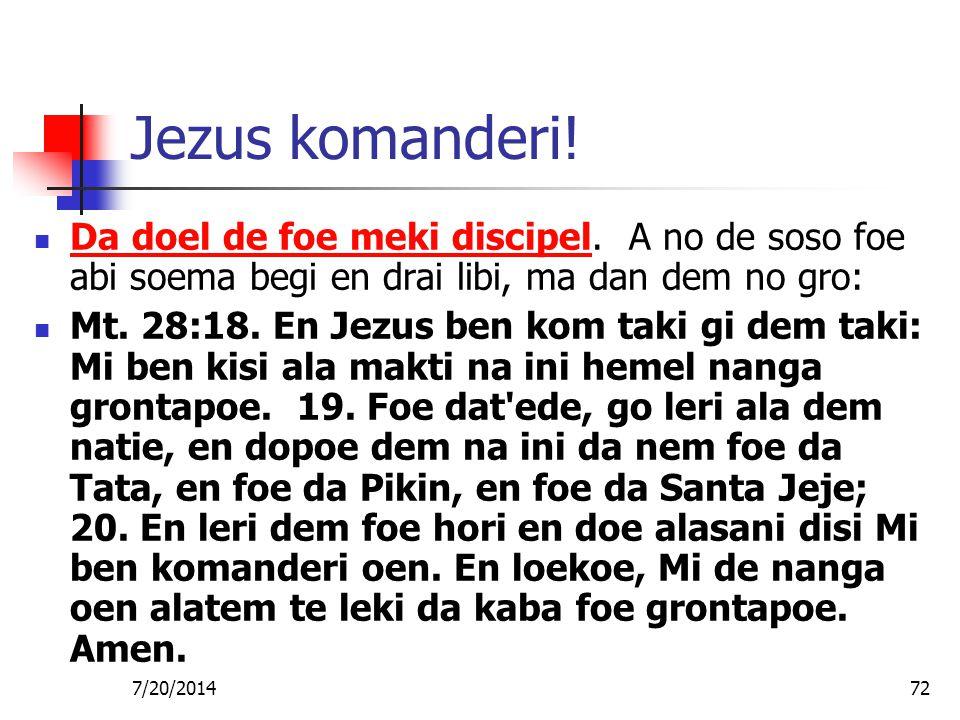 7/20/201472 Jezus komanderi! Da doel de foe meki discipel. A no de soso foe abi soema begi en drai libi, ma dan dem no gro: Mt. 28:18. En Jezus ben ko