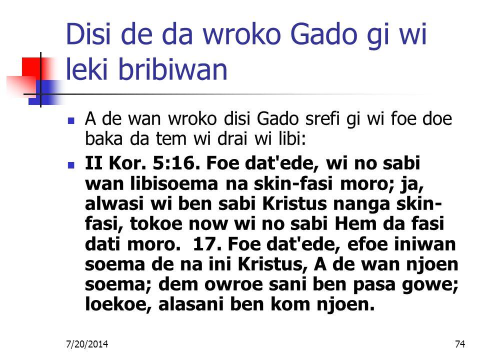 7/20/201474 Disi de da wroko Gado gi wi leki bribiwan A de wan wroko disi Gado srefi gi wi foe doe baka da tem wi drai wi libi: II Kor. 5:16. Foe dat'