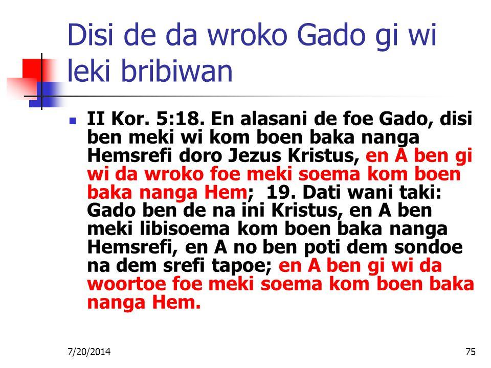 7/20/201475 Disi de da wroko Gado gi wi leki bribiwan II Kor. 5:18. En alasani de foe Gado, disi ben meki wi kom boen baka nanga Hemsrefi doro Jezus K