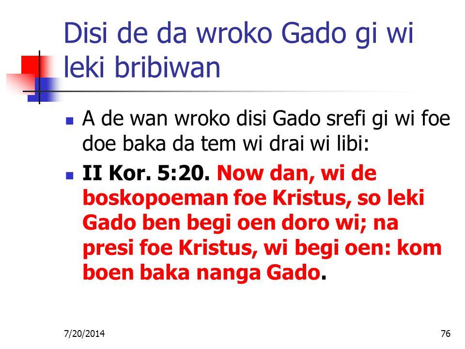 7/20/201476 Disi de da wroko Gado gi wi leki bribiwan A de wan wroko disi Gado srefi gi wi foe doe baka da tem wi drai wi libi: II Kor. 5:20. Now dan,