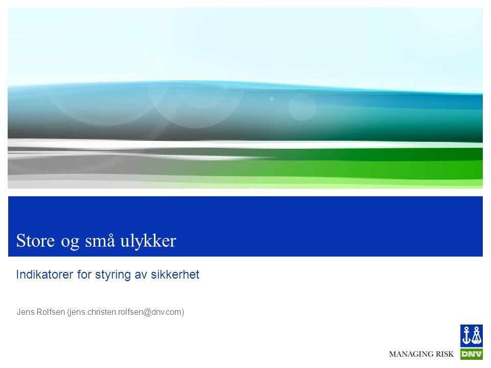 Jens Rolfsen (jens.christen.rolfsen@dnv.com) Store og små ulykker Indikatorer for styring av sikkerhet