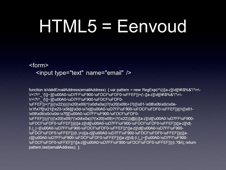 HTML5 = Eenvoud function isValidEmailAddress(emailAddress) { var pattern = new RegExp(/^((([a-z]|\d|[!#\$%& \*\+\- \/=\?\^_`{\|}~]|[\u00A0-\uD7FF\uF900-\uFDCF\uFDF0-\uFFEF])+(\.([a-z]|\d|[!#\$%& \*\+\- \/=\?\^_`{\|}~]|[\u00A0-\uD7FF\uF900-\uFDCF\uFDF0- \uFFEF])+)*)|((\x22)((((\x20|\x09)*(\x0d\x0a))?(\x20|\x09)+)?(([\x01-\x08\x0b\x0c\x0e- \x1f\x7f]|\x21|[\x23-\x5b]|[\x5d-\x7e]|[\u00A0-\uD7FF\uF900-\uFDCF\uFDF0-\uFFEF])|(\([\x01- \x09\x0b\x0c\x0d-\x7f]|[\u00A0-\uD7FF\uF900-\uFDCF\uFDF0- \uFFEF]))))*(((\x20|\x09)*(\x0d\x0a))?(\x20|\x09)+)?(\x22)))@((([a-z]|\d|[\u00A0-\uD7FF\uF900- \uFDCF\uFDF0-\uFFEF])|(([a-z]|\d|[\u00A0-\uD7FF\uF900-\uFDCF\uFDF0-\uFFEF])([a-z]|\d|- |\.|_|~|[\u00A0-\uD7FF\uF900-\uFDCF\uFDF0-\uFFEF])*([a-z]|\d|[\u00A0-\uD7FF\uF900- \uFDCF\uFDF0-\uFFEF])))\.)+(([a-z]|[\u00A0-\uD7FF\uF900-\uFDCF\uFDF0-\uFFEF])|(([a- z]|[\u00A0-\uD7FF\uF900-\uFDCF\uFDF0-\uFFEF])([a-z]|\d|-|\.|_|~|[\u00A0-\uD7FF\uF900- \uFDCF\uFDF0-\uFFEF])*([a-z]|[\u00A0-\uD7FF\uF900-\uFDCF\uFDF0-\uFFEF])))\.?$/i); return pattern.test(emailAddress); };