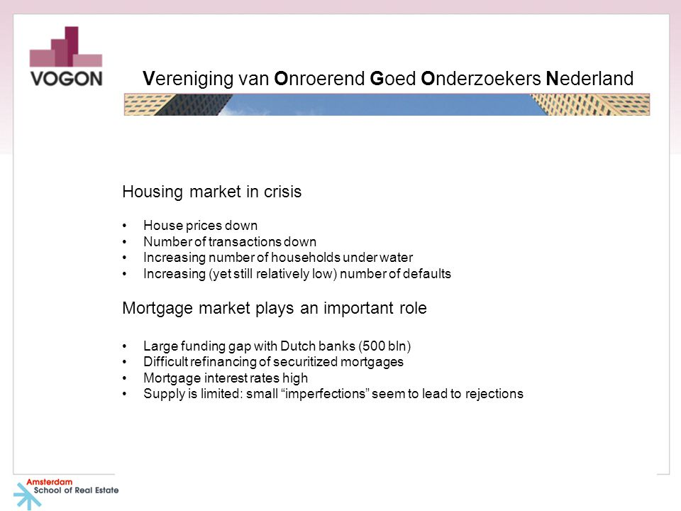 Housing market in crisis House prices down Number of transactions down Increasing number of households under water Increasing (yet still relatively low) number of defaults Mortgage market plays an important role Large funding gap with Dutch banks (500 bln) Difficult refinancing of securitized mortgages Mortgage interest rates high Supply is limited: small imperfections seem to lead to rejections Vereniging van Onroerend Goed Onderzoekers Nederland