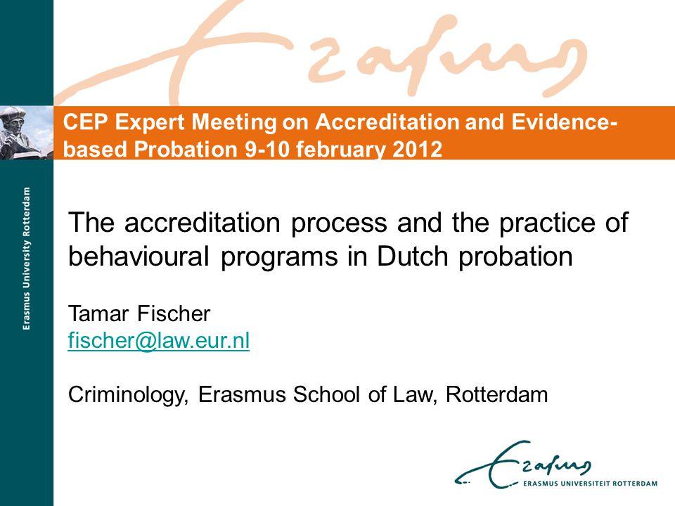 The accreditation process and the practice of behavioural programs in Dutch probation Tamar Fischer fischer@law.eur.nl Criminology, Erasmus School of