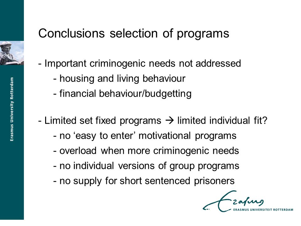 Conclusions selection of programs - Important criminogenic needs not addressed - housing and living behaviour - financial behaviour/budgetting - Limited set fixed programs  limited individual fit.