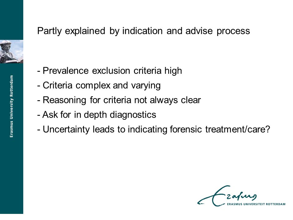 Partly explained by indication and advise process - Prevalence exclusion criteria high - Criteria complex and varying - Reasoning for criteria not always clear - Ask for in depth diagnostics - Uncertainty leads to indicating forensic treatment/care?
