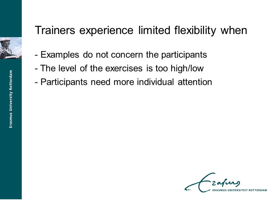 Trainers experience limited flexibility when - Examples do not concern the participants - The level of the exercises is too high/low - Participants need more individual attention