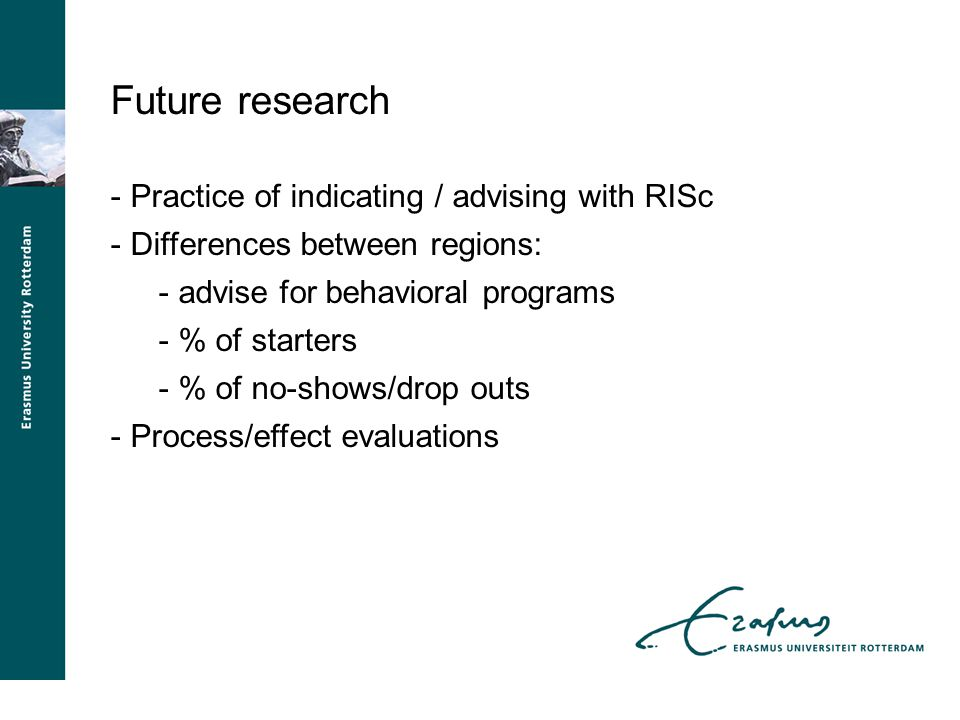 Future research - Practice of indicating / advising with RISc - Differences between regions: - advise for behavioral programs - % of starters - % of no-shows/drop outs - Process/effect evaluations