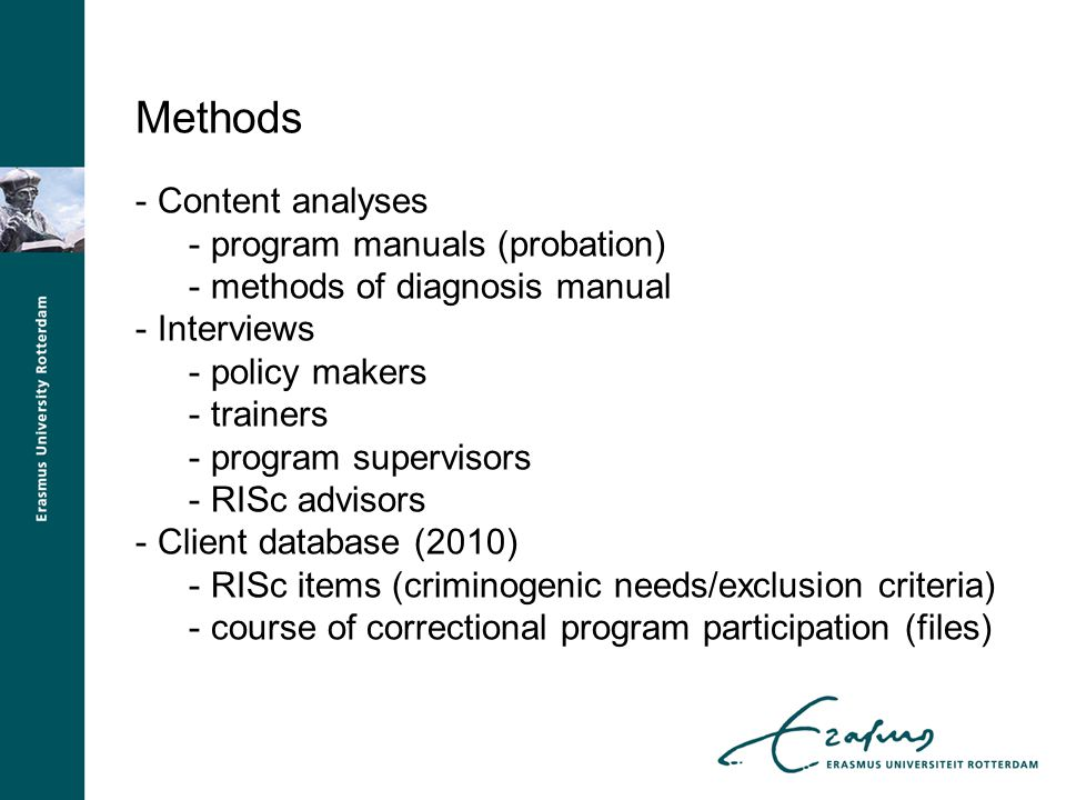 Methods - Content analyses - program manuals (probation) - methods of diagnosis manual - Interviews - policy makers - trainers - program supervisors - RISc advisors - Client database (2010) - RISc items (criminogenic needs/exclusion criteria) - course of correctional program participation (files)