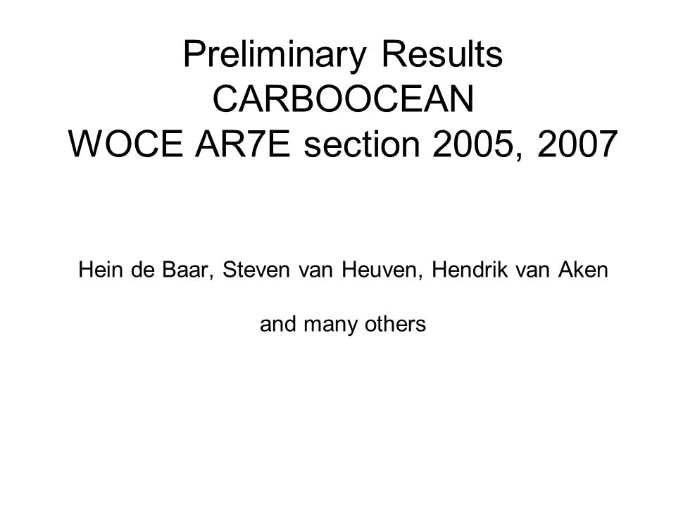Preliminary Results CARBOOCEAN WOCE AR7E section 2005, 2007 Hein de Baar, Steven van Heuven, Hendrik van Aken and many others