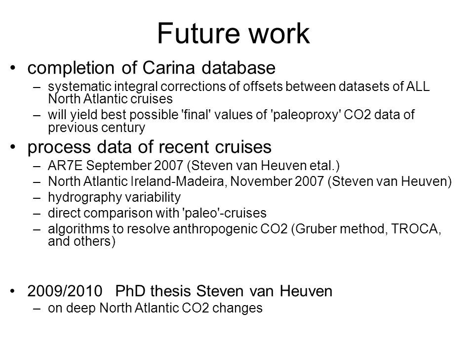 Future work completion of Carina database –systematic integral corrections of offsets between datasets of ALL North Atlantic cruises –will yield best possible final values of paleoproxy CO2 data of previous century process data of recent cruises –AR7E September 2007 (Steven van Heuven etal.) –North Atlantic Ireland-Madeira, November 2007 (Steven van Heuven) –hydrography variability –direct comparison with paleo -cruises –algorithms to resolve anthropogenic CO2 (Gruber method, TROCA, and others) 2009/2010 PhD thesis Steven van Heuven –on deep North Atlantic CO2 changes