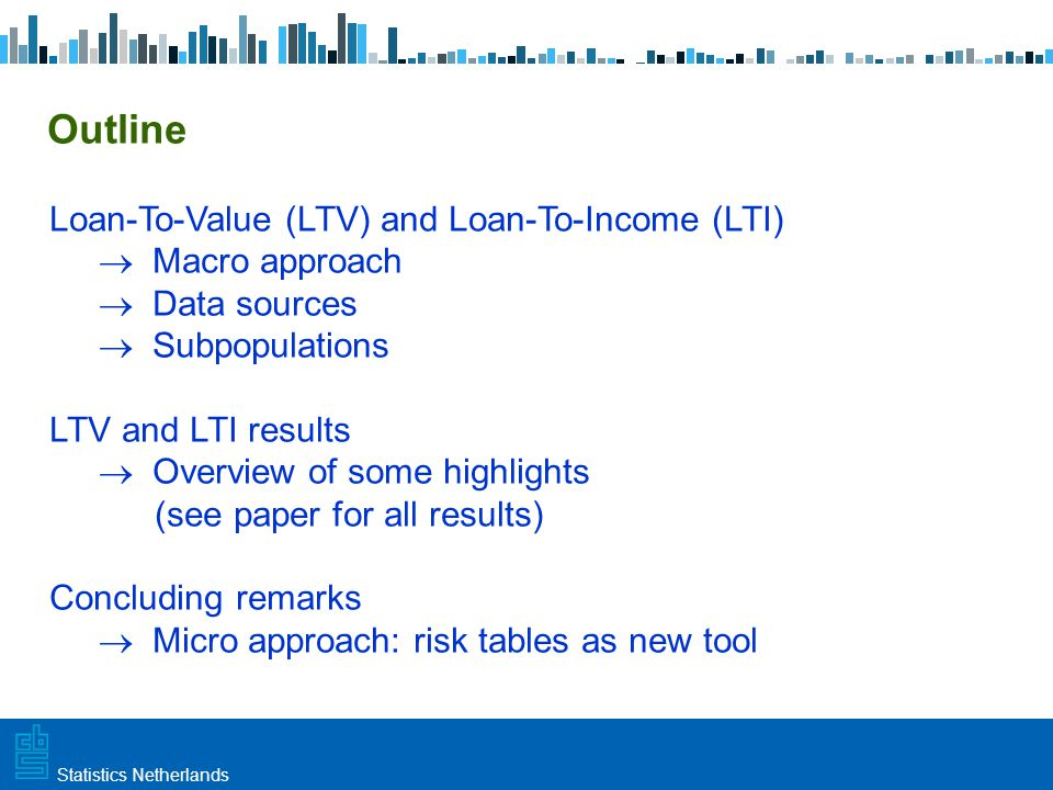 Utrecht, 20 februari 2009 Haarlem, 10 maart 2009Statistics Netherlands Outline Loan-To-Value (LTV) and Loan-To-Income (LTI)  Macro approach  Data so