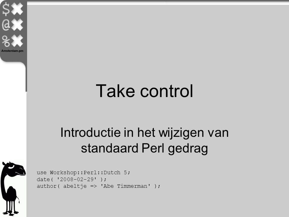 Take control Introductie in het wijzigen van standaard Perl gedrag use Workshop::Perl::Dutch 5; date( '2008-02-29' ); author( abeltje => 'Abe Timmerma