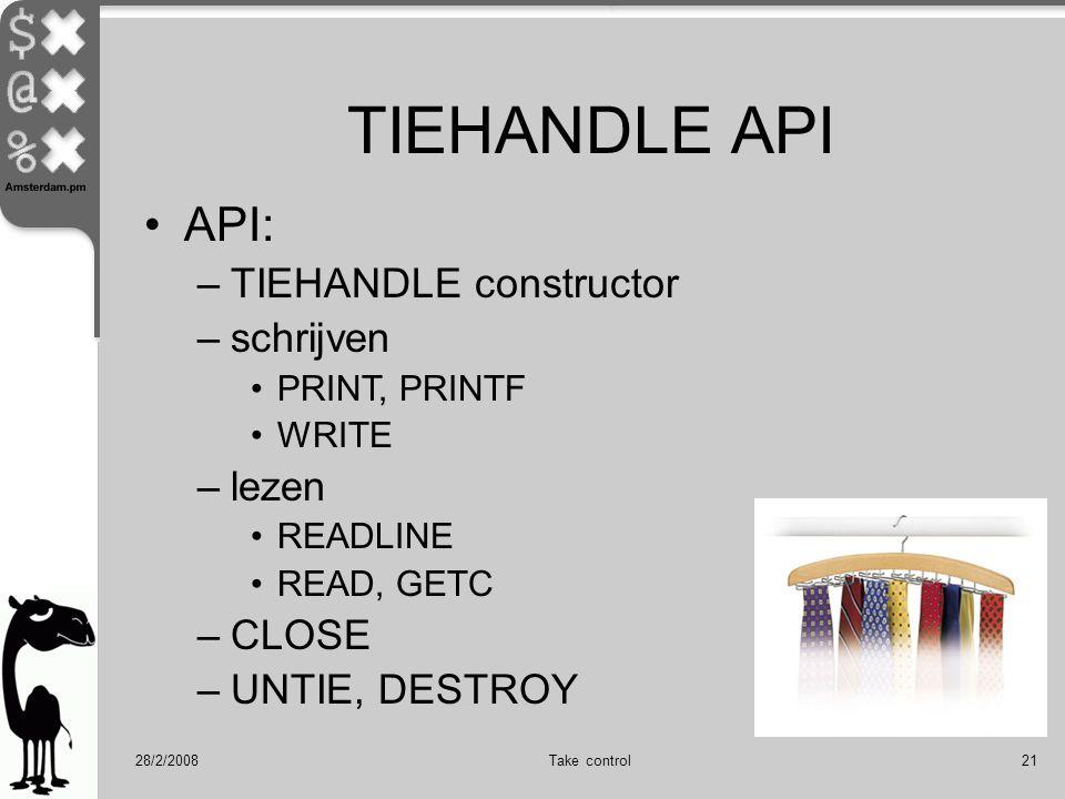 28/2/2008Take control21 API: –TIEHANDLE constructor –schrijven PRINT, PRINTF WRITE –lezen READLINE READ, GETC –CLOSE –UNTIE, DESTROY TIEHANDLE API